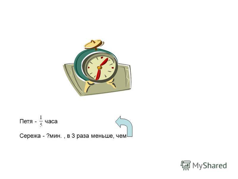 Петя - часа Сережа - ?мин., в 3 раза меньше, чем