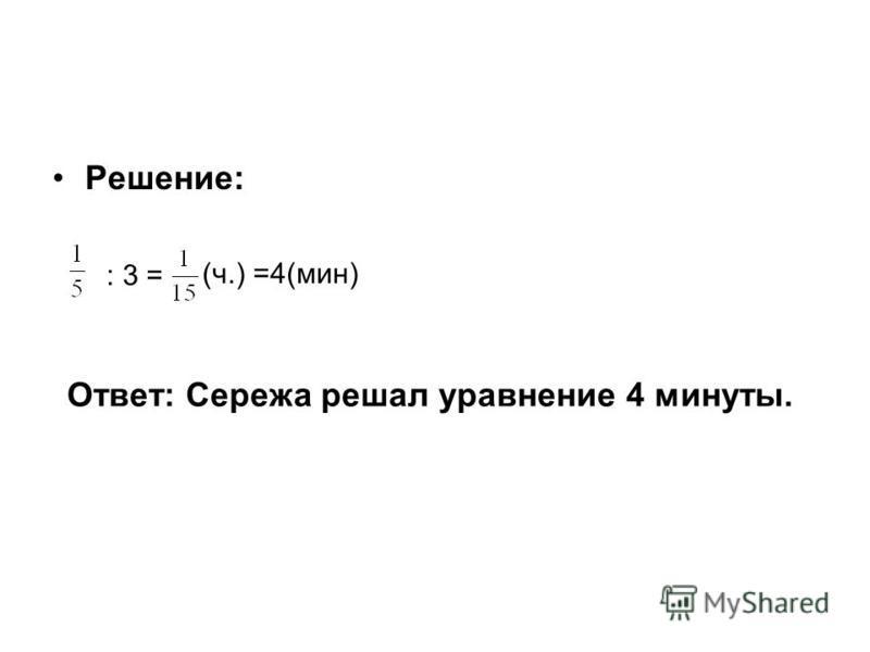 Решение: : 3 = (ч.) =4(мин) Ответ: Сережа решал уравнение 4 минуты.