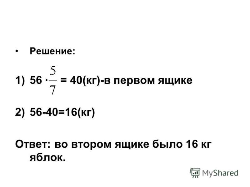 Решение: 1)56 · = 40(кг)-в первом ящике 2)56-40=16(кг) Ответ: во втором ящике было 16 кг яблок.