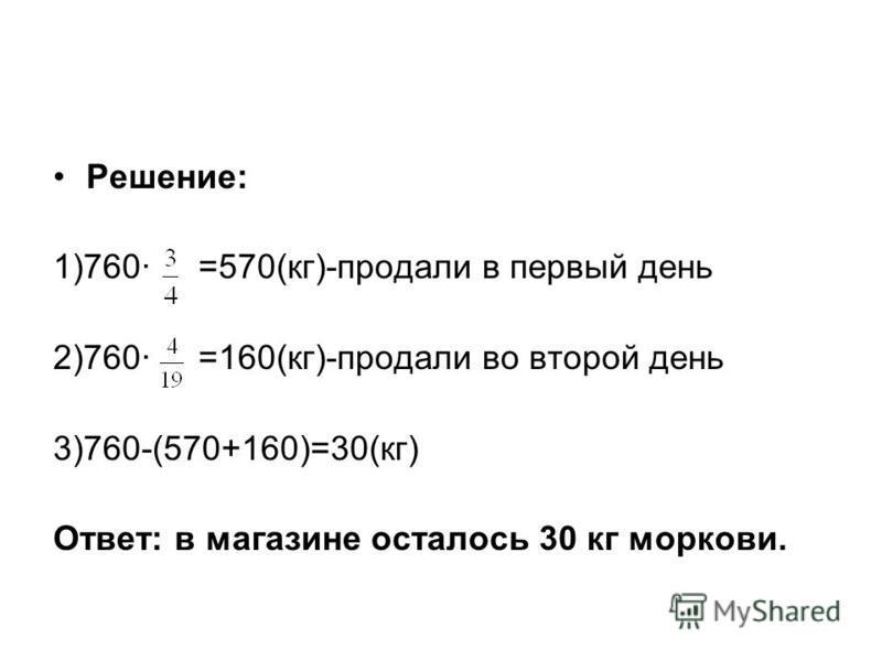 Решение: 1)760· =570(кг)-продали в первый день 2)760· =160(кг)-продали во второй день 3)760-(570+160)=30(кг) Ответ: в магазине осталось 30 кг моркови.