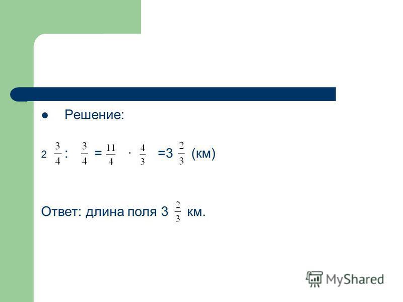 Решение: 2 : = · =3 (км) Ответ: длина поля 3 км.