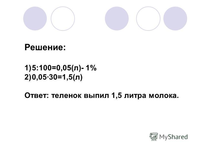 Решение: 1)5:100=0,05(л)- 1% 2)0,05·30=1,5(л) Ответ: теленок выпил 1,5 литра молока.