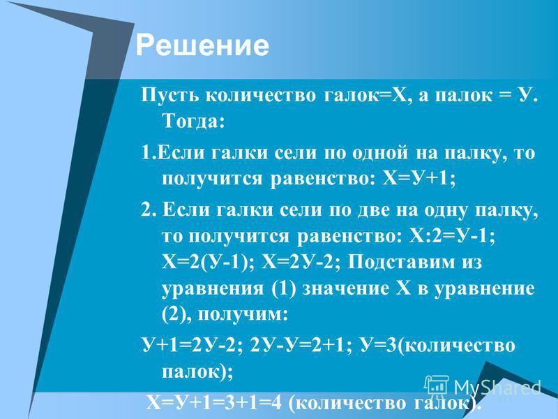 Решение Пусть количество галок=Х, а палок = У. Тогда: 1. Если галки сели по одной на палку, то получится равенство: Х=У+1; 2. Если галки сели по две на одну палку, то получится равенство: Х:2=У-1; Х=2(У-1); Х=2У-2; Подставим из уравнения (1) значение