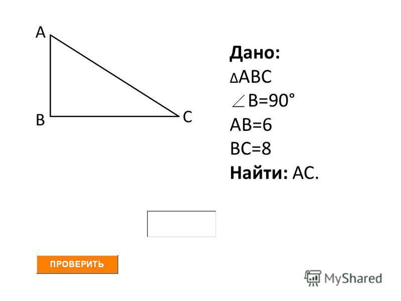 А В С Дано: Δ АВС В=90° АВ=6 ВС=8 Найти: АС.