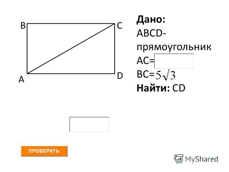 А ВС D Дано: АВСD- прямоугольник АС= ВС= Найти: СD
