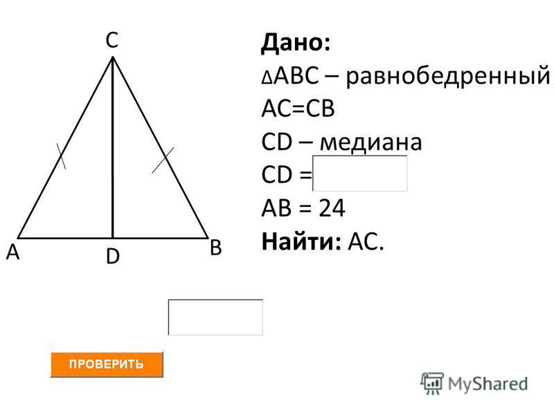 А В С D Дано: Δ АВС – равнобедренный АС=СВ СD – медиана СD = АВ = 24 Найти: АС.