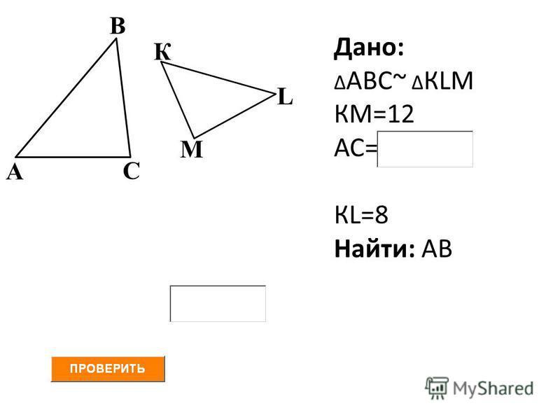 А В С Дано: Δ АВС~ Δ КLМ КМ=12 АС= КL=8 Найти: АВ К L М