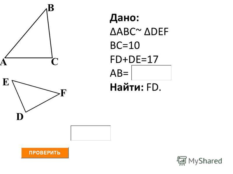D Дано: ΔАВС~ ΔDEF ВС=10 FD+DE=17 АВ= Найти: FD. С В Е А F