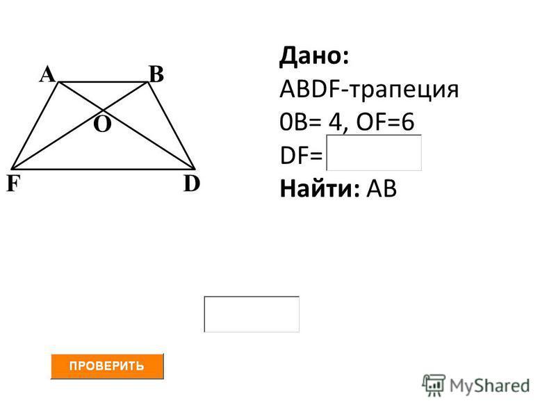 А В FD О Дано: АВDF-трапеция 0В= 4, ОF=6 DF= Найти: АВ
