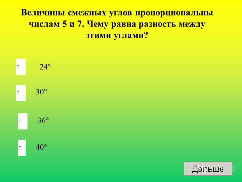 Величины смежных углов пропорциональны числам 5 и 7. Чему равна разность между этими углами? 24° 30° 36° 40°