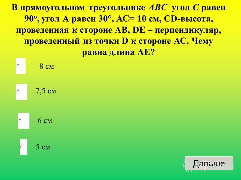 В прямоугольном треугольнике ABC угол С равен 90 o, угол А равен 30°, АС= 10 см, СD-высота, проведенная к стороне АВ, DЕ – перпендикуляр, проведенный из точки D к стороне АС. Чему равна длина АЕ? 8 см 7,5 см 6 см 5 см