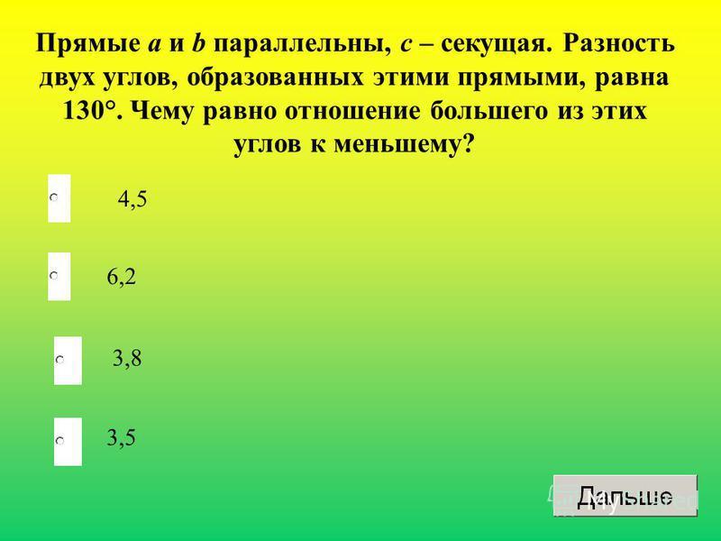 4,5 6,2 3,8 3,5 Прямые а и b параллельны, с – секущая. Разность двух углов, образованных этими прямыми, равна 130°. Чему равно отношение большего из этих углов к меньшему?
