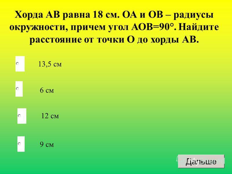 9 см 6 см 12 см 13,5 см Хорда АВ равна 18 см. ОА и ОВ – радиусы окружности, причем угол АОВ=90°. Найдите расстояние от точки О до хорды АВ.