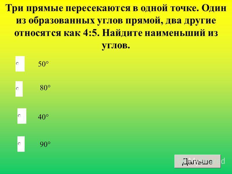 40° 80° 90° 50° Три прямые пересекаются в одной точке. Один из образованных углов прямой, два другие относятся как 4:5. Найдите наименьший из углов.