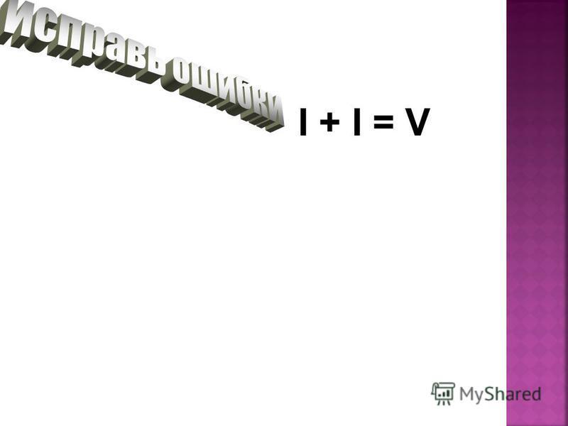 I + I = V