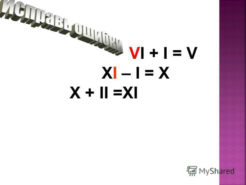 VI + I = V XI – I = X X + II =XI