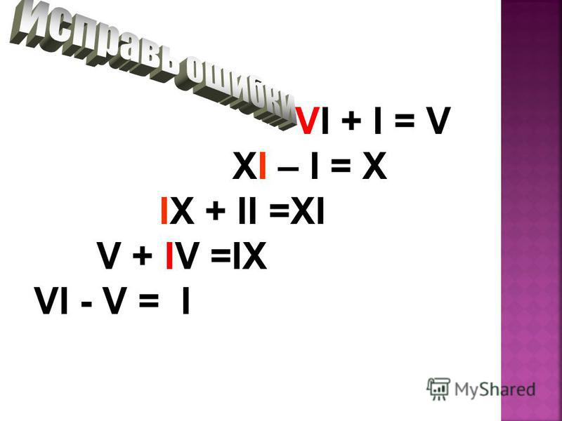 VI + I = V XI – I = X IX + II =XI V + IV =IX VI - V = I