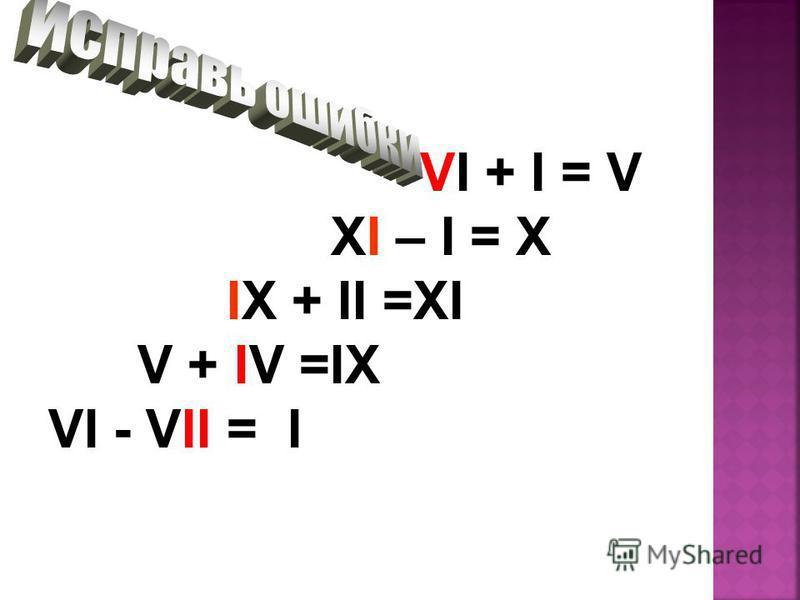 VI + I = V XI – I = X IX + II =XI V + IV =IX VI - VII = I