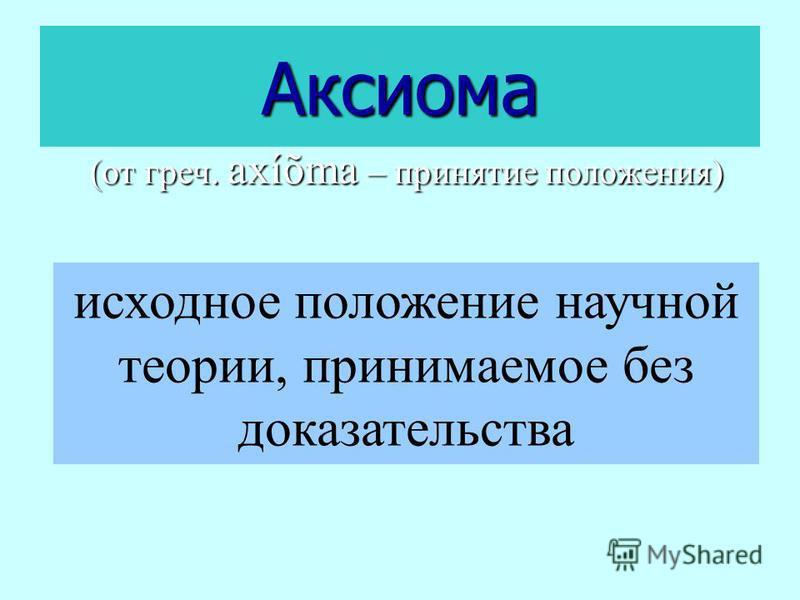 Аксиома (от греч. axíõma – принятие положения) исходное положение научной теории, принимаемое без доказательства