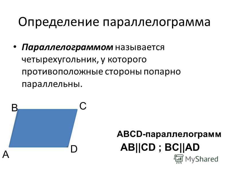 Определение параллелограмма Параллелограммом называется четырехугольник, у которого противоположные стороны попарно параллельны. А В С D ABCD-параллелограмм AB||CD ; BC||AD