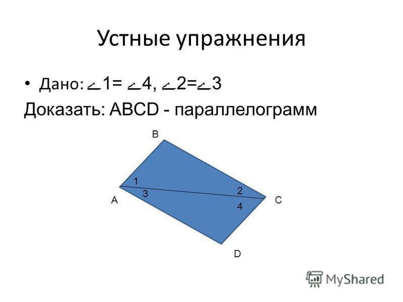 Устные упражнения Дано: ے1= ے4, ے2=ے3 Доказать: АВСD - параллелограмм А В С D 1 2 3 4