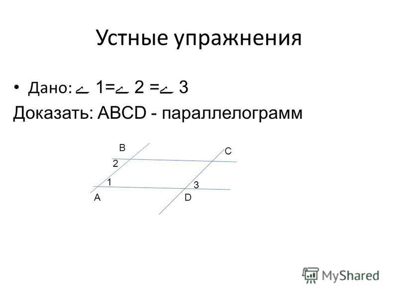 Устные упражнения Дано: ے 1=ے 2 =ے 3 Доказать: АВСD - параллелограмм А В С D 1 2 3
