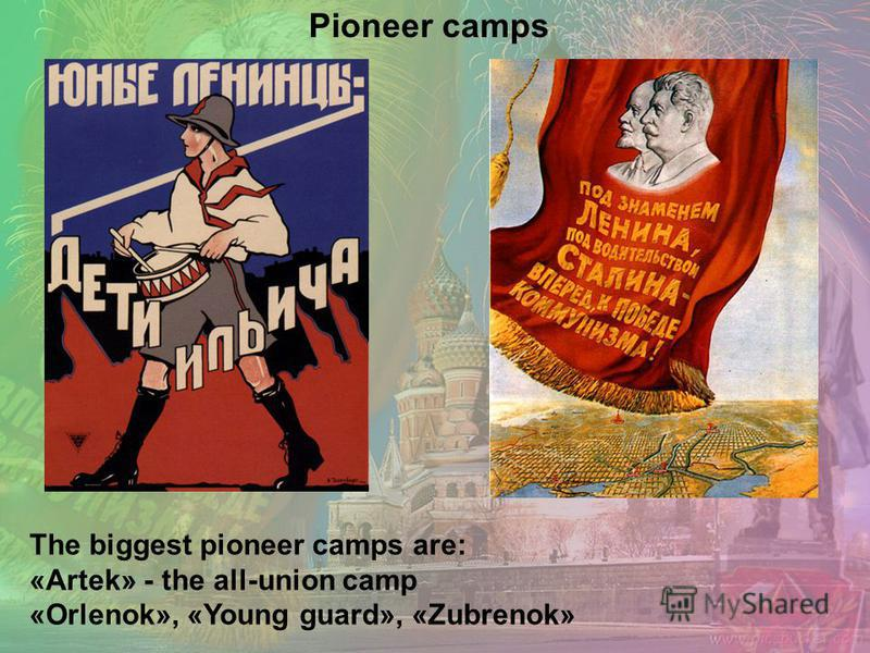 The biggest pioneer camps are: «Artek» - the all-union camp «Orlenok», «Young guard», «Zubrenok» Pioneer camps