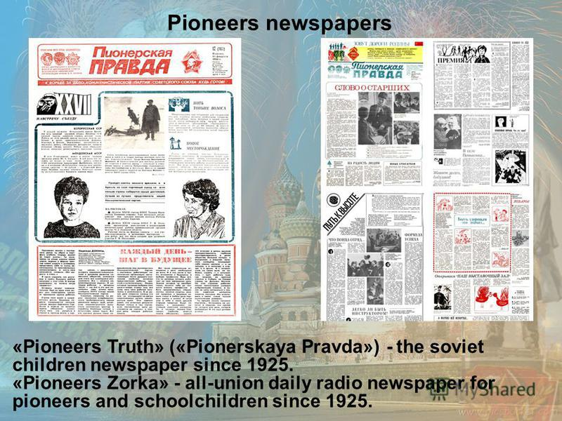 «Pioneers Truth» («Pionerskaya Pravda») - the soviet children newspaper since 1925. «Pioneers Zorka» - all-union daily radio newspaper for pioneers and schoolchildren since 1925. Pioneers newspapers