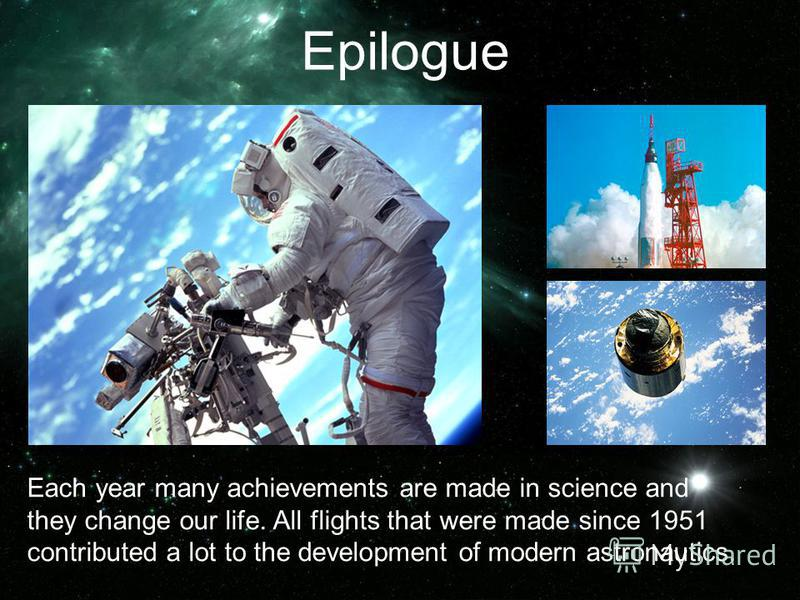Each year many achievements are made in science and they change our life. All flights that were made since 1951 contributed a lot to the development of modern astronautics. Epilogue