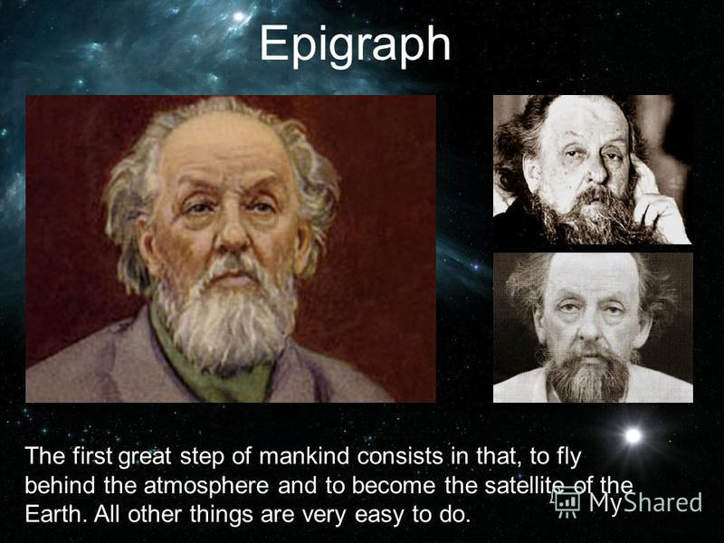Epigraph The first great step of mankind consists in that, to fly behind the atmosphere and to become the satellite of the Earth. All other things are very easy to do.
