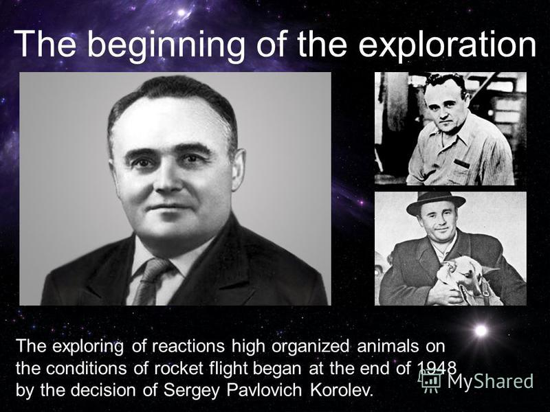 The exploring of reactions high organized animals on the conditions of rocket flight began at the end of 1948 by the decision of Sergey Pavlovich Korolev. The beginning of the exploration
