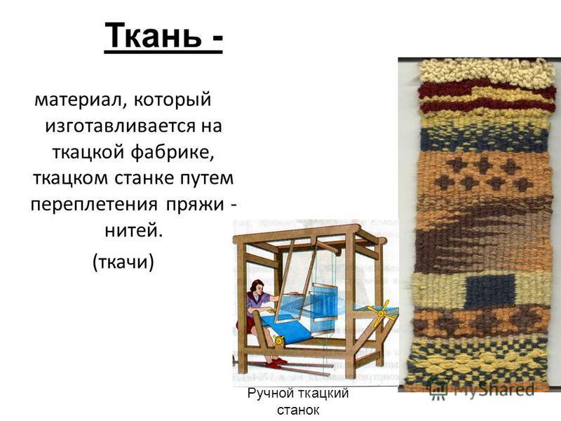 Ткань - материал, который изготавливается на ткацкой фабрике, ткацком станке путем переплетения пряжи - нитей. (ткачи) Ручной ткацкий станок