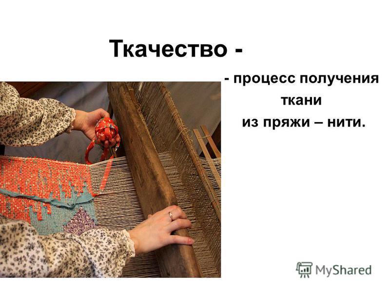 Ткачество - - процесс получения ткани из пряжи – нити.