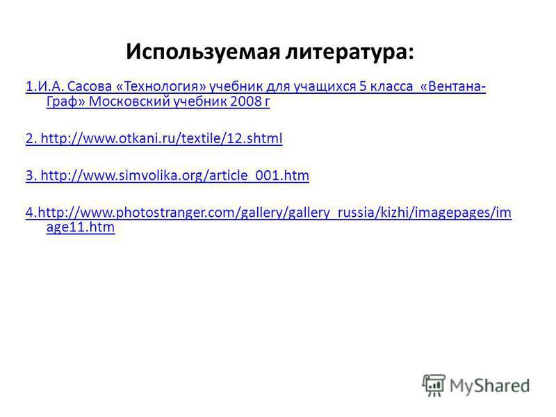 Используемая литература: 1.И.А. Сасова «Технология» учебник для учащихся 5 класса «Вентана- Граф» Московский учебник 2008 г 2. http://www.otkani.ru/textile/12. shtml 3. http://www.simvolika.org/article_001. htm 4.http://www.photostranger.com/gallery/