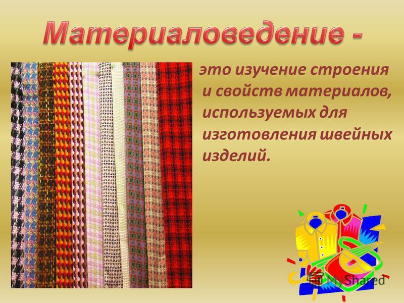 это изучение строения и свойств материалов, используемых для изготовления швейных изделий.
