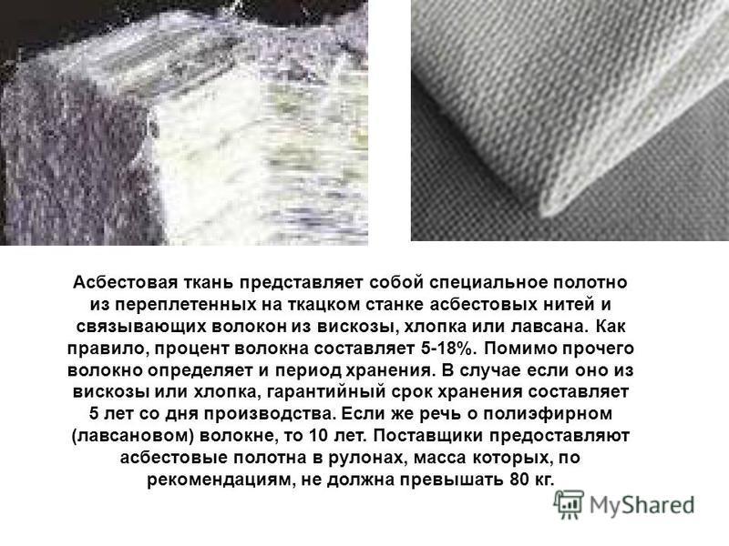 Асбестовая ткань представляет собой специальное полотно из переплетенных на ткацком станке асбестовых нитей и связывающих волокон из вискозы, хлопка или лавсана. Как правило, процент волокна составляет 5-18%. Помимо прочего волокно определяет и перио