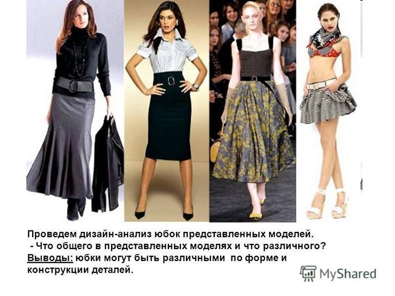 Проведем дизайн-анализ юбок представленных моделей. - Что общего в представленных моделях и что различного? Выводы: юбки могут быть различными по форме и конструкции деталей.