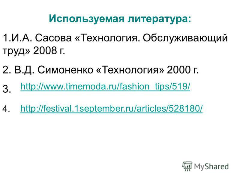 Используемая литература: 1.И.А. Сасова «Технология. Обслуживающий труд» 2008 г. 2. В.Д. Симоненко «Технология» 2000 г. 3. http://www.timemoda.ru/fashion_tips/519/ 4. http://festival.1september.ru/articles/528180/