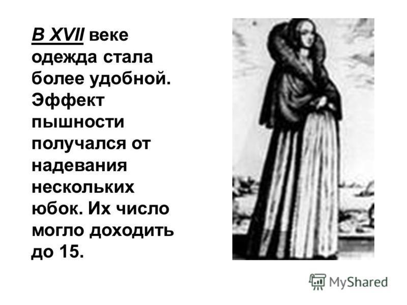 В XVII веке одежда стала более удобной. Эффект пышности получался от надевания нескольких юбок. Их число могло доходить до 15.