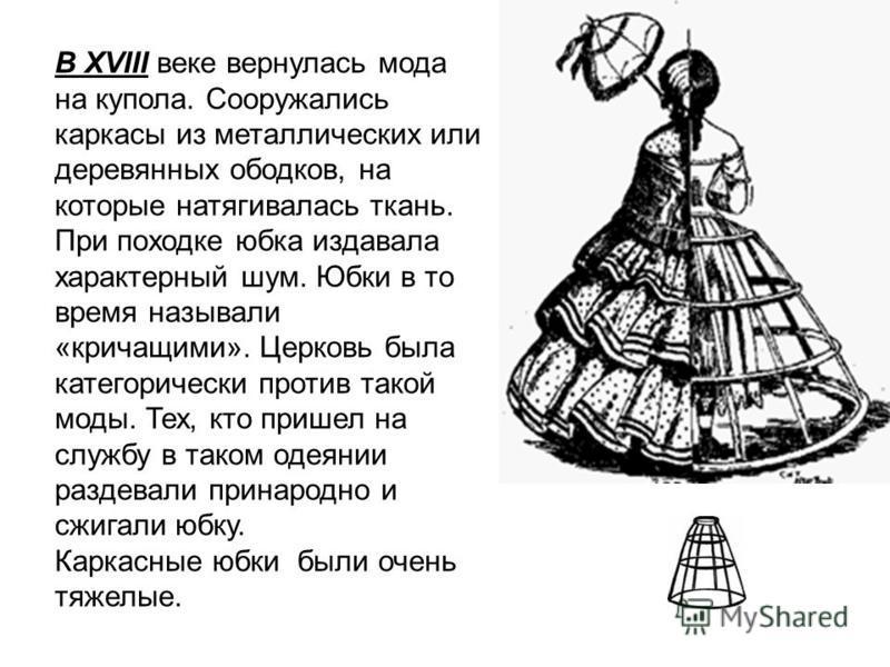 В XVIII веке вернулась мода на купола. Сооружались каркасы из металлических или деревянных ободков, на которые натягивалась ткань. При походке юбка издавала характерный шум. Юбки в то время называли «кричащими». Церковь была категорически против тако