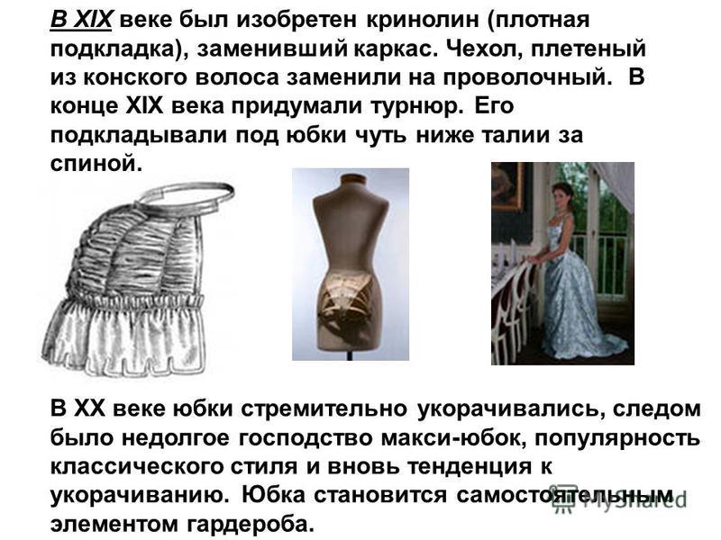 В XIX веке был изобретен кринолин (плотная подкладка), заменивший каркас. Чехол, плетеный из конского волоса заменили на проволочный. В конце XIX века придумали турнюр. Его подкладывали под юбки чуть ниже талии за спиной. В ХХ веке юбки стремительно