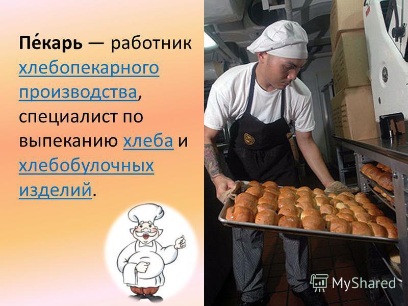 Пе́карь работник хлебопекарного производства, специалист по выпеканию хлеба и хлебобулочных изделий. хлебопекарного производства хлеба хлебобулочных изделий