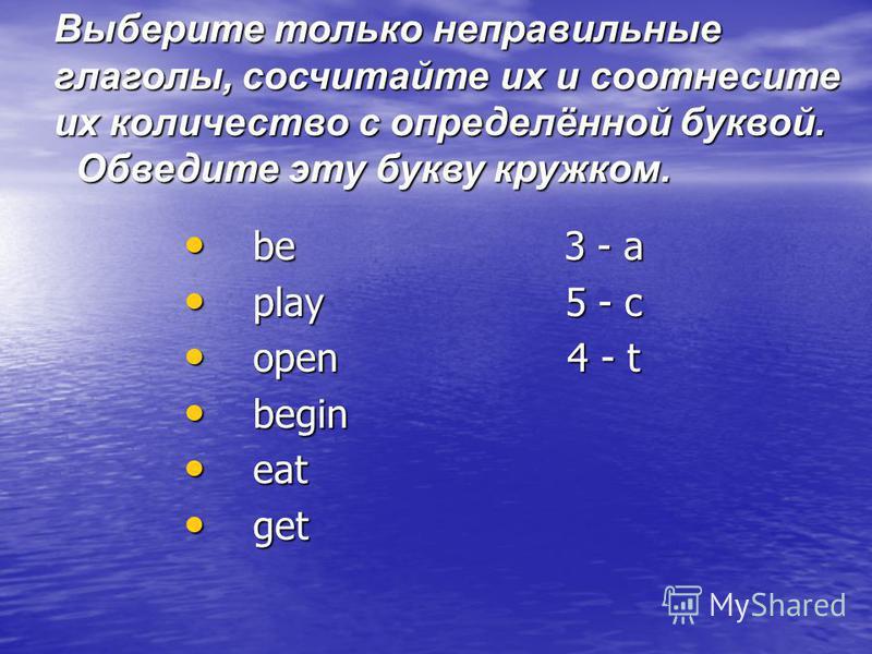be 3 - a be 3 - a play 5 - c play 5 - c open 4 - t open 4 - t begin begin eat eat get get Выберите только неправильные глаголы, сосчитайте их и соотнесите их количество с определённой буквой. Обведите эту букву кружком. Обведите эту букву кружком.