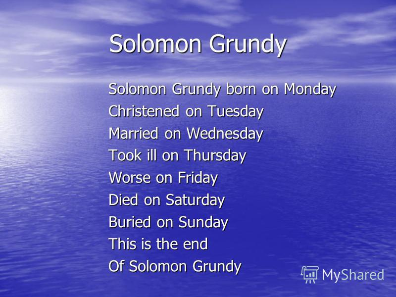 Solomon Grundy Solomon Grundy born on Monday Christened on Tuesday Married on Wednesday Took ill on Thursday Worse on Friday Died on Saturday Buried on Sunday This is the end Of Solomon Grundy