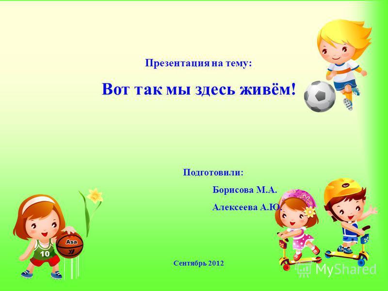 Презентация на тему: Вот так мы здесь живём! Подготовили: Борисова М.А. Алексеева А.Ю. Сентябрь 2012
