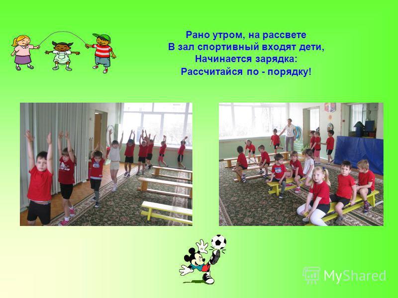 Рано утром, на рассвете В зал спортивный входят дети, Начинается зарядка: Рассчитайся по - порядку!