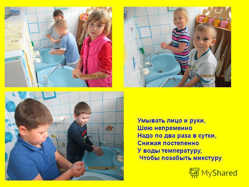 Умывать лицо и руки, Шею непременно Надо по два раза в сутки, Снижая постепенно У воды температуру, Чтобы позабыть микстуру.