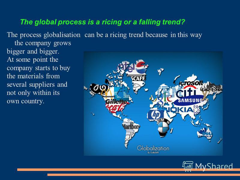 The global process is a ricing or a falling trend? The process globalisation can be a ricing trend because in this way the company grows bigger and bigger. At some point the company starts to buy the materials from several suppliers and not only with