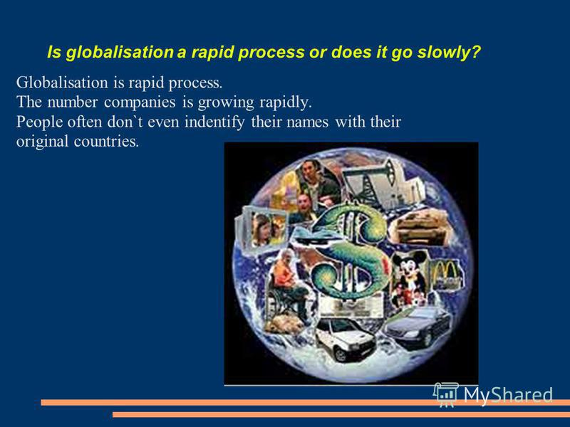 Is globalisation a rapid process or does it go slowly? Globalisation is rapid process. The number companies is growing rapidly. People often don`t even indentify their names with their original countries.