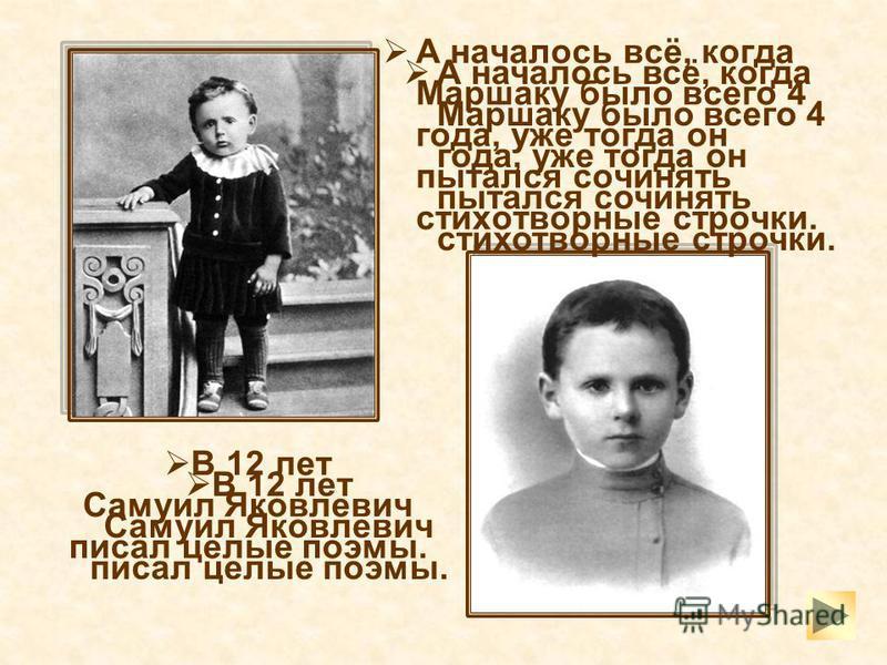 А началось всё, когда Маршаку было всего 4 года, уже тогда он пытался сочинять стихотворные строчки. В 12 лет Самуил Яковлевич писал целые поэмы. А началось всё, когда Маршаку было всего 4 года, уже тогда он пытался сочинять стихотворные строчки. В 1